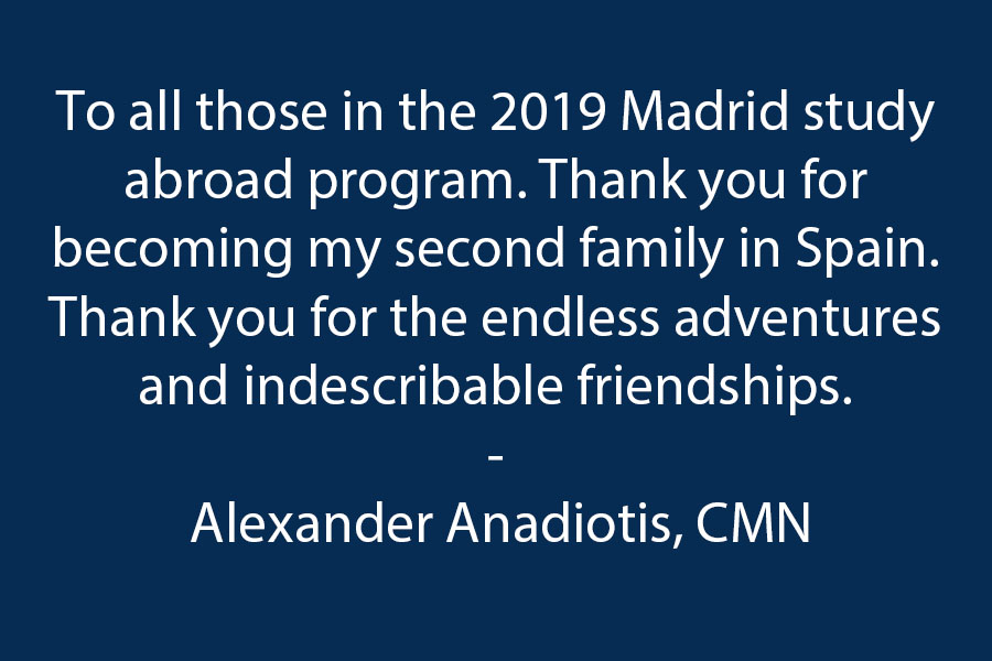 To all those in the Madrid study abroad program 2019. Thank you for becoming my second family in Spain. Thank you for the endless adventures and indescribable friendships.