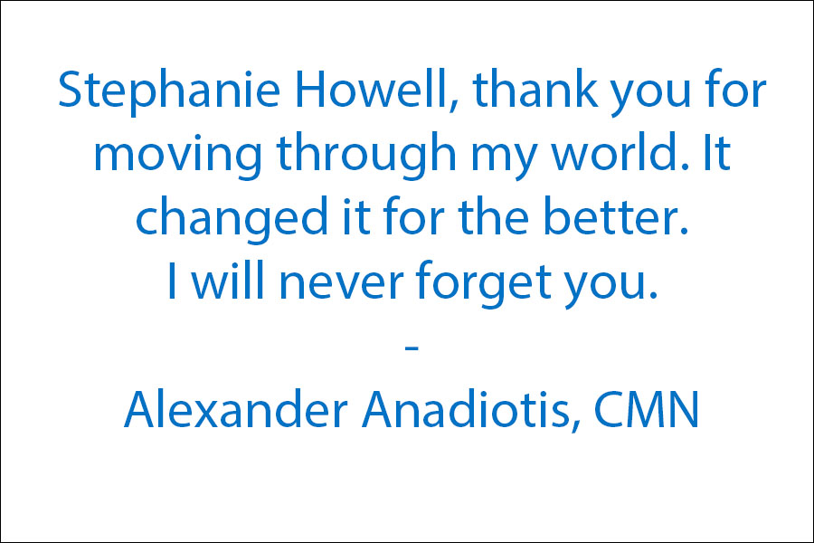 Stephanie Howell, thank you for moving through my world. It changed it for the better. I will never forget you :)