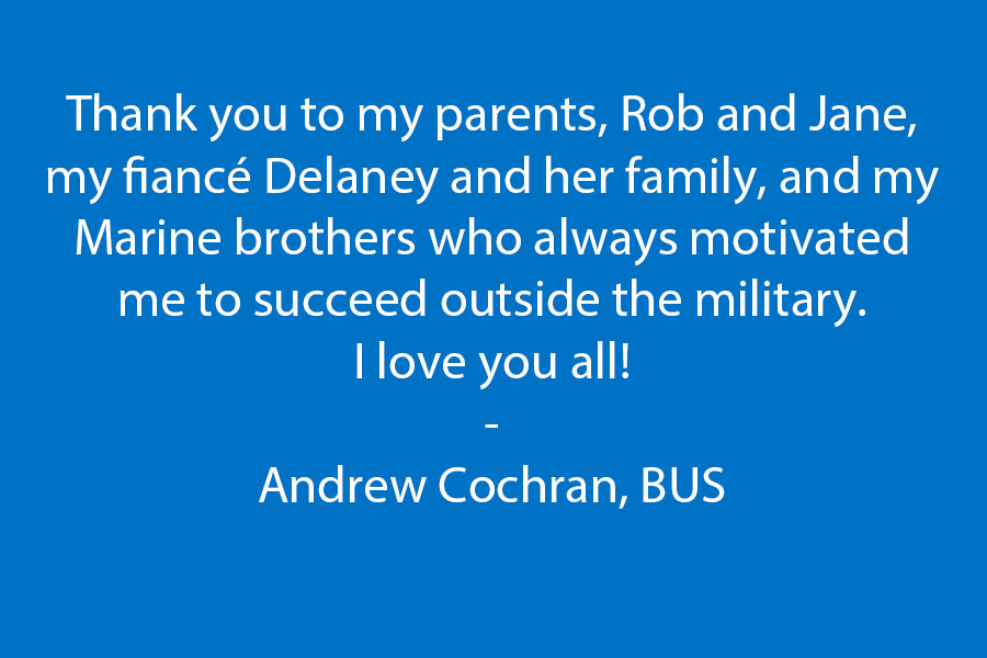 Thank you to my parents, Rob & Jane, My fiancé Delaney and her family, and my Marine brothers who always motivated me to succeed outside the military.  I love you all!