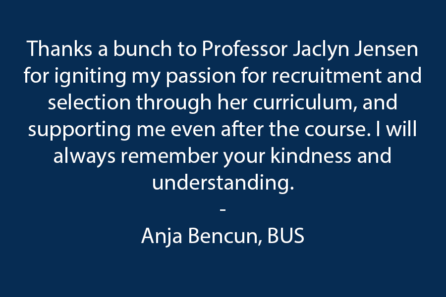 Thanks a bunch to Professor Jaclyn Jensen for igniting my passion for Recruitment and Selection through her curriculum and supporting me even after the course finished. I will always remember your kindness and understanding.