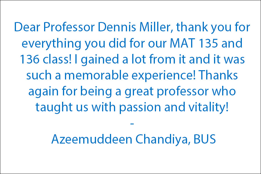 Dear Professor Dennis Miller, Thank you for everything you have done for our MAT 135, and 136 class! I have gained a lot from it and it will be such a memorable experience! Thanks again for being a great professor who taught us with passion and vitality!