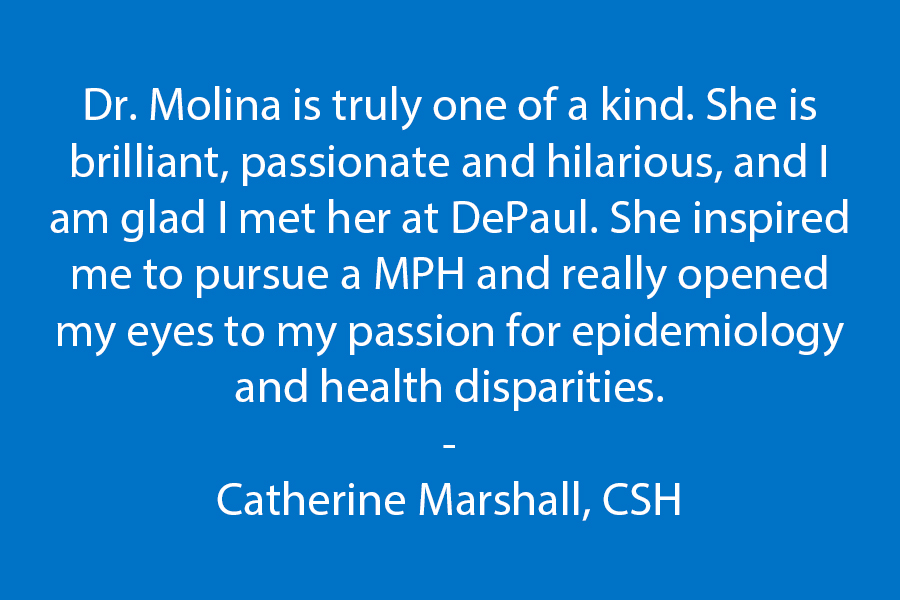 Dr. Molina is truly one of a kind. She is brilliant, passionate, and hilarious and I am glad I met her at DePaul. She inspired me to pursue a MPH and really opened my eyes to my passion for epidemiology and health disparities. -Catherine Marshall