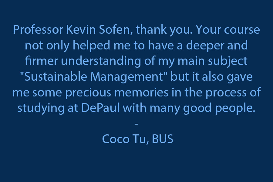 """Professor Kevin Sofen, Thank you. Your course not only helped me to have a deeper and firmer understanding of my main subject """"Sustainable Management"""" but it also gave me some precious memories in the process of studying at DePaul with many good people."""