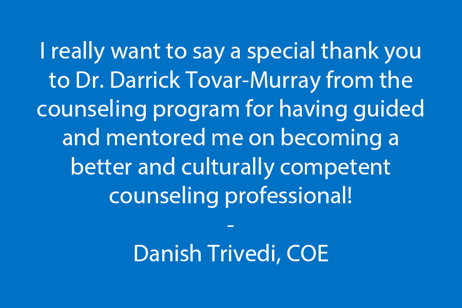 I really want to say a special thank you to Dr. Darrick Tovar-Murray from the counseling program for having  guided and mentored me on becoming a better and culturally competent counseling professional!