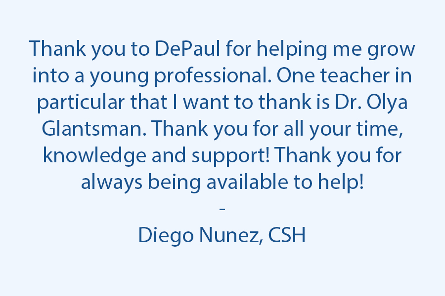 Thank you to DePaul for helping me grow into a young professional. One teacher in particular that I want to thank is Dr. Olya Glantsman. Thank you for all your time, knowledge and support! Thank you for always being available to help!