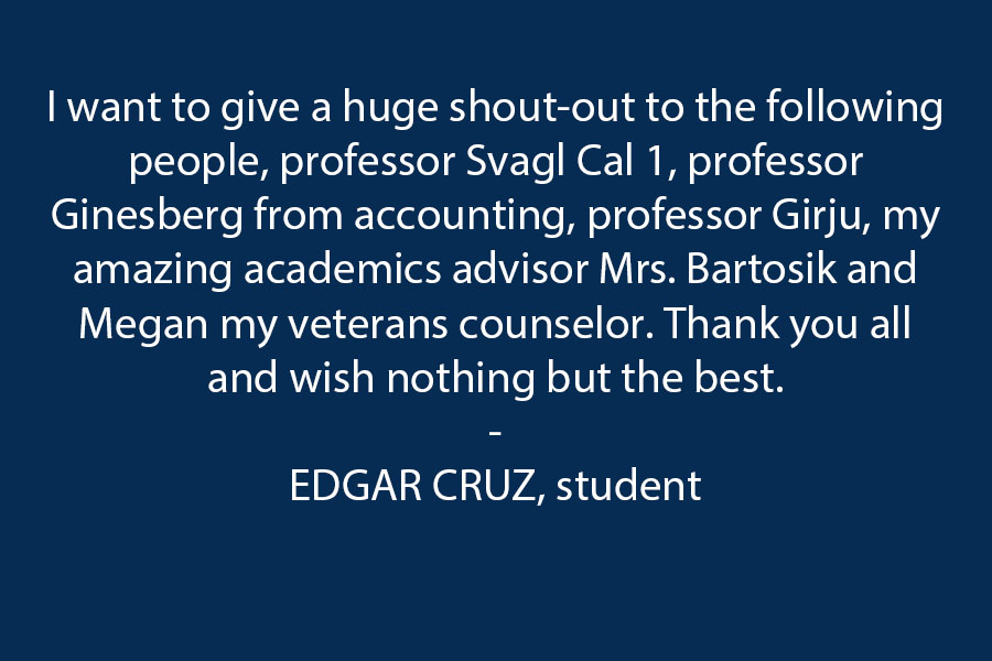 I want to give a huge shout-out to the following people: professor Svagl Cal 1, professor Ginesberg from accounting, professor Girju, my amazing  academics advisor Mrs. Bartosik and Megan my veterans counselor. Thank you all and wish nothing but the best.