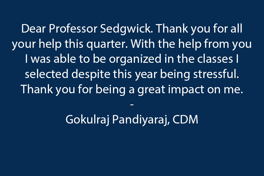 Dear Professor Sedgwick. Thank you for all your help this quarter. With the help from you I was able to be organized in the classes I selected despite this year despite this year being stressful. Thank you for being a great impact on me.