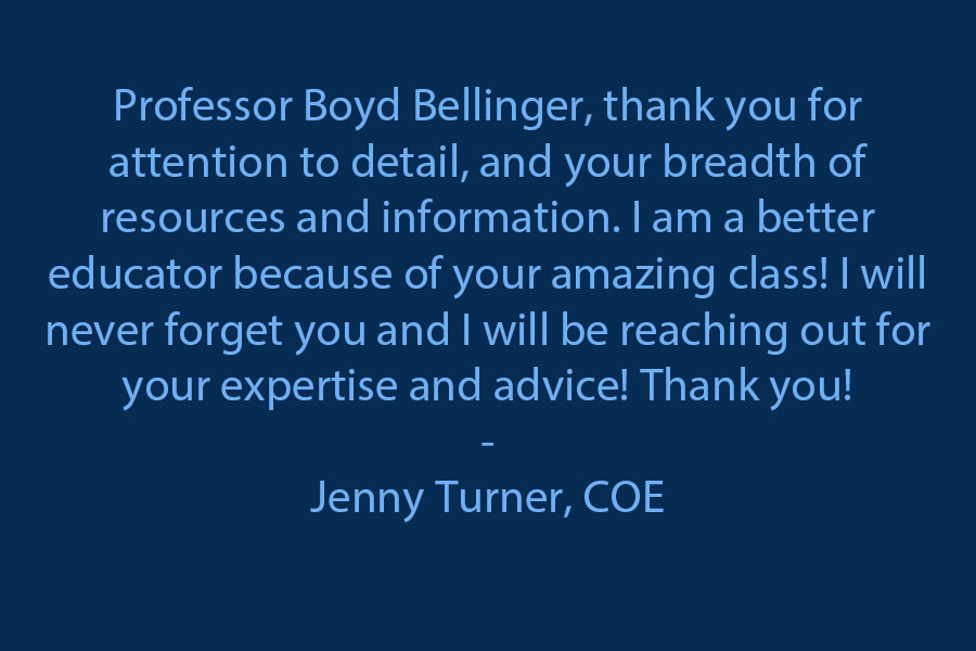 Professor Boyd Bellinger, thank you for attention to detail, and your breadth of resources and information. I am better educator because of your amazing class! I will never forget you and I will be reaching out for your expertise and advice! Thank you!!