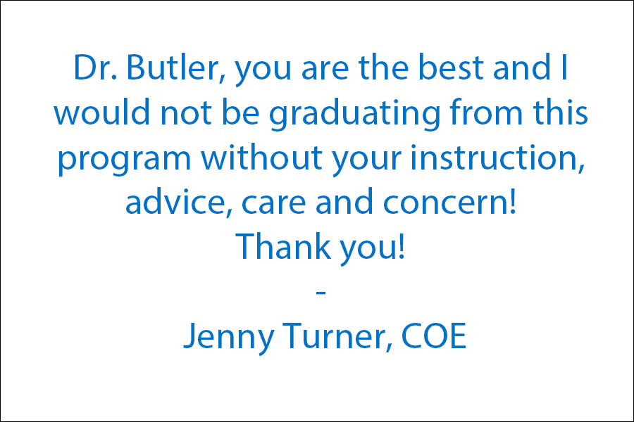 Dr. Butler, you are the best and I would not be graduating this program without your instruction, advice, care and concern! Thank you!