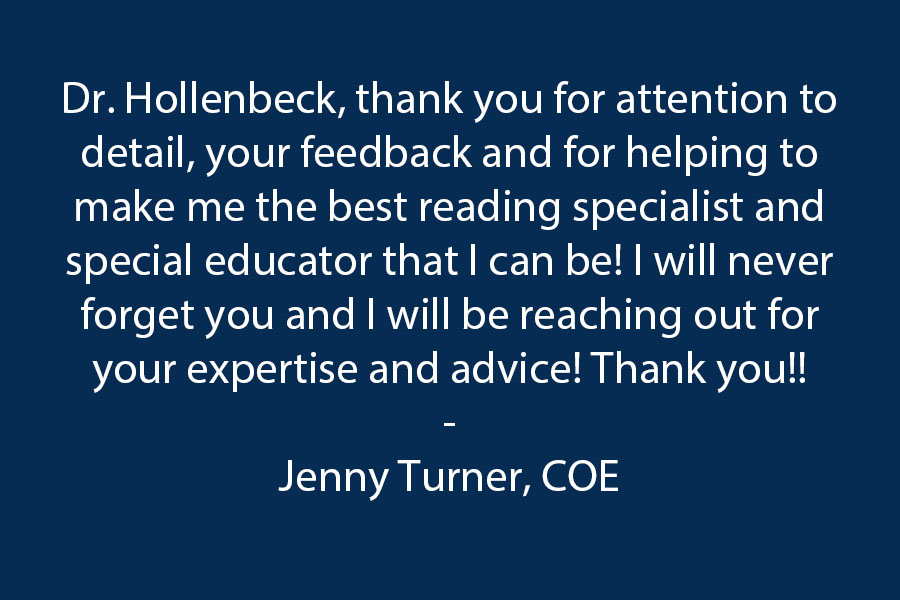 Dr. Hollenbeck, thank you for attention to detail, your feedback and for helping to make me the best reading specialist, and special educator that I can be! I will never forget you and I will be reaching out for your expertise and advice! Thank you!!