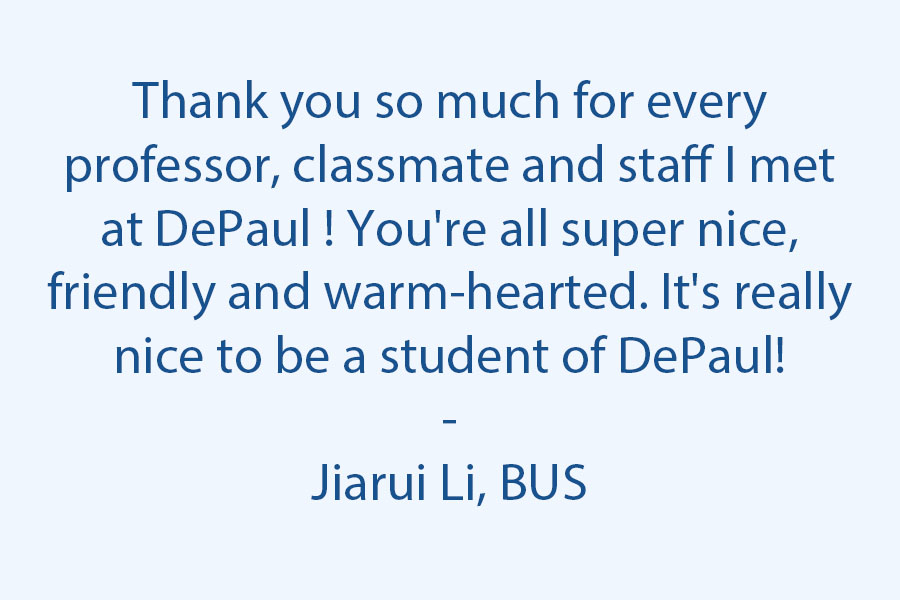Thank you so much for every professor, classmate and staff I met at DePaul University! You're all super nice, friendly and warm-hearted. It's really nice to be a student of DePaul!