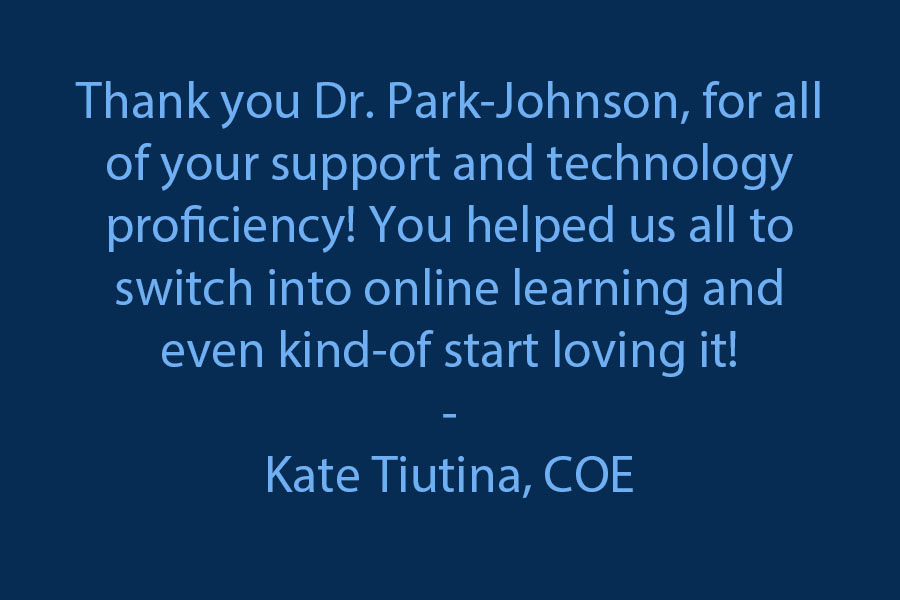 Thank you, Dr. Park-Johnson, for all of your support and proficiency in technology! You helped us all to switch into online learning .. and to even kind of start loving it!! ;))