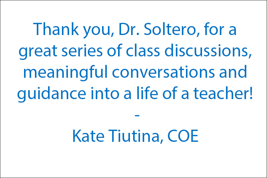 Thank you, Dr. Soltero, for a great series of class discussions, meaningful conversations and guidance into a life of a teacher!