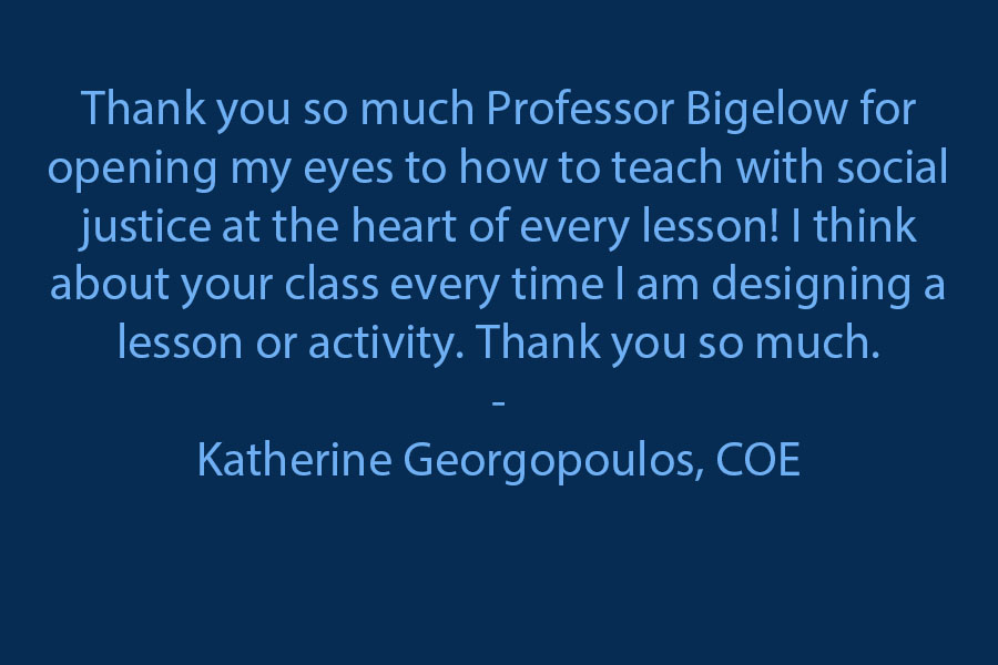 Thank you so much, Professor Bigelow, for opening my eyes to how to teach with social justice at the heart of every lesson! I think about your class every time I am designing a lesson or activity. Thank you so much :)