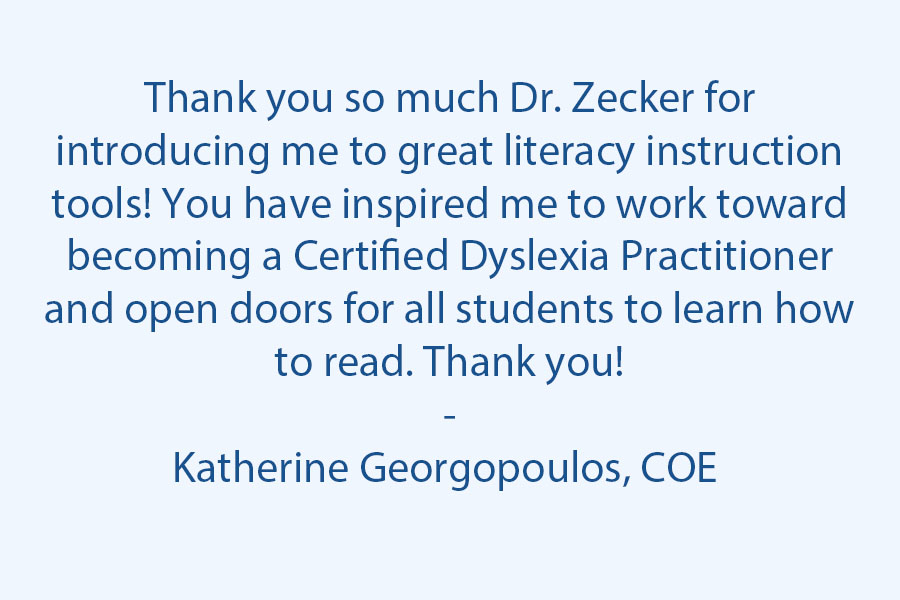 Thank you so much, Dr. Zecker, for introducing me to great literacy instruction tools! You have inspired me to work toward becoming a Certified Dyslexia Practitioner and open doors for all students to learn how  to read. Thank you! :)