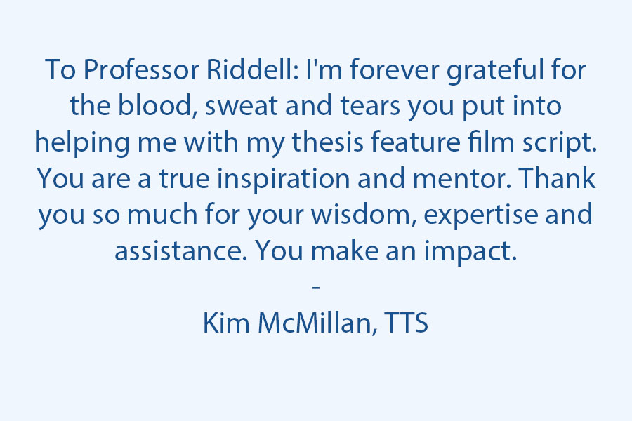 To Professor Riddell: I'm forever grateful for the blood, sweat, and tears you put into helping me with my thesis feature film script. A true inspiration and mentor. Thank you so much for your wisdom, expertise, and assistance. You make an impact.