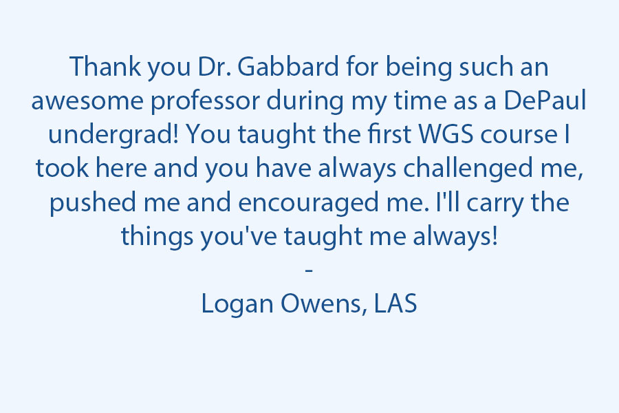 Thank you, Dr. Gabbard, for being such an awesome professor during my time in undergrad at DePaul! You taught the first WGS course I took here, and you have always challenged me, pushed me, and encouraged me. I'll carry the things you've taught me always!