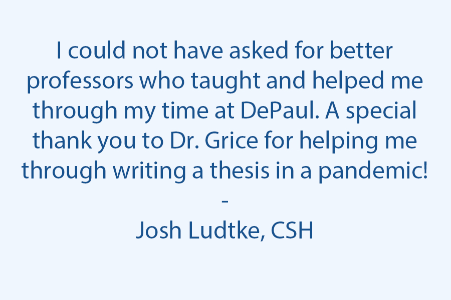 I could not have asked for any better professors who taught me and helped me through my time at DePaul. A special thank you  to Dr. Grice for helping me through writing a thesis in a pandemic!
