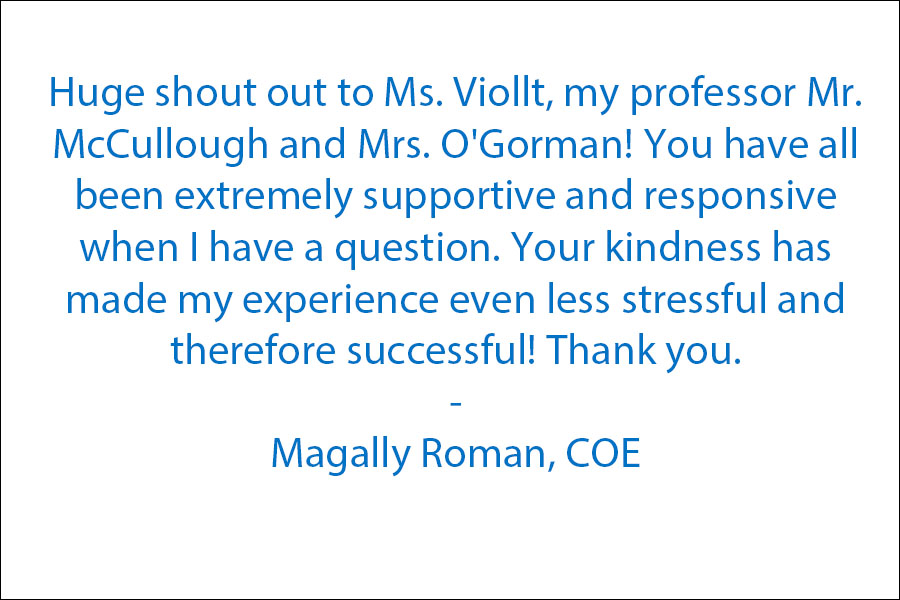 Huge shout out to Ms. Viollt, my professor Mr. McCullough and Mrs. O'Gorman! You have all been extremely supportive and responsive when I have a question. Your kindness has made my experience even less stressful and therefore successful! Thank you