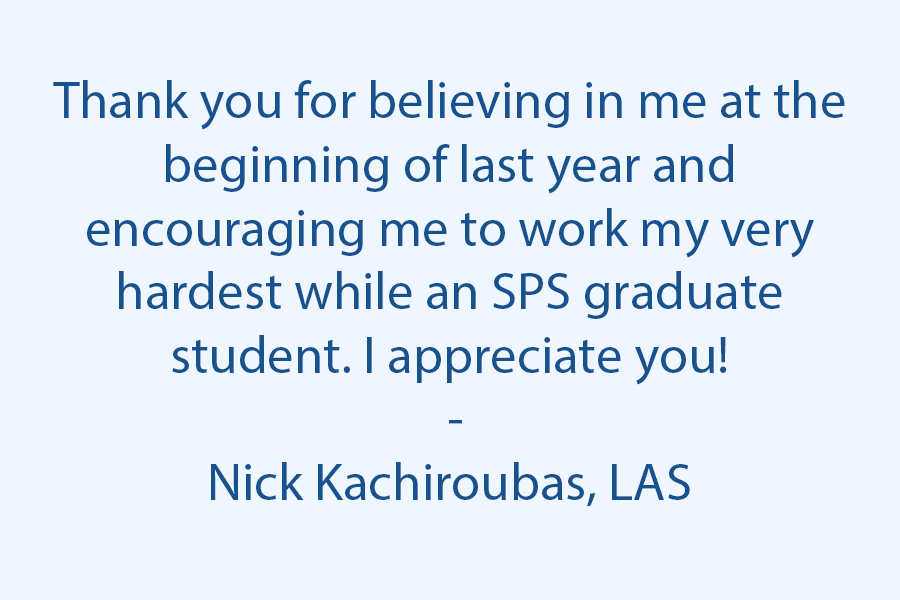 Thank you for believing in me at the beginning of last year and encouraging me to work my very hardest while an SPS graduate student. I appreciate you! :)