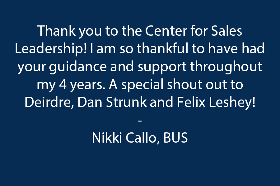 Thank you to the Center for Sales Leadership! I am so thankful to have had your guidance and support throughout my 4 years. Special shout out to Deirdre, Dan Strunk & Felix Leshey!