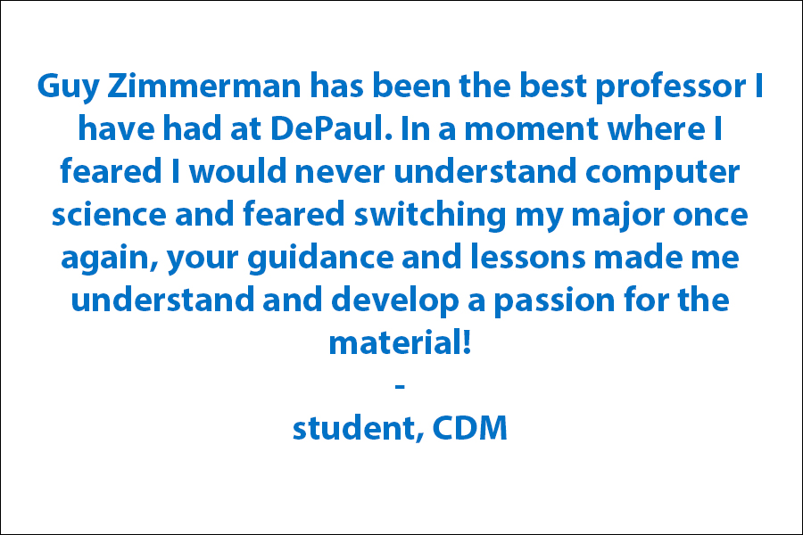 You have been the best professor I have had at DePaul. In a moment where I feared I would never understand computer science and feared switching my major once again, your guidance and lessons made me understand and develop a passion for the material!