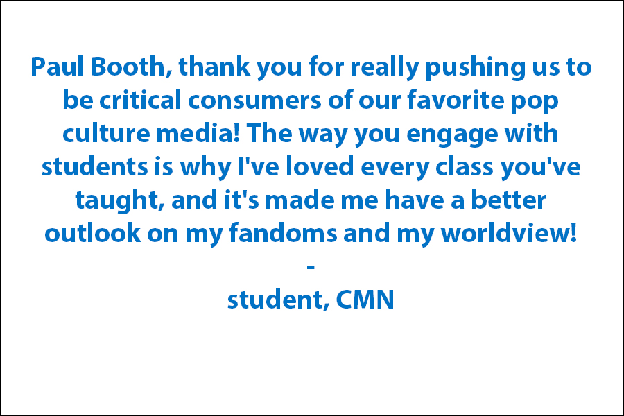 Thank you for really pushing us, as students, to be critical consumers of our favorite pop culture media! The way you engage with students is why I've loved every class you've taught, and it's made me have a better outlook on my fandoms and my worldview!