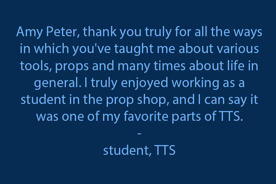 Thank you truly for all the ways in which you've taught me about various tools, props, and many times about life in general. I truly enjoyed working as a student in the prop shop, and I can say it was one of my favorite parts of TTS.