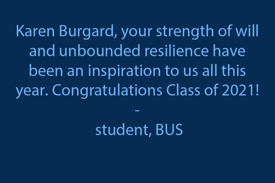 Your strength of will and unbounded resilience have been an inspiration to us all this year.  Congratulations Class of 2021!