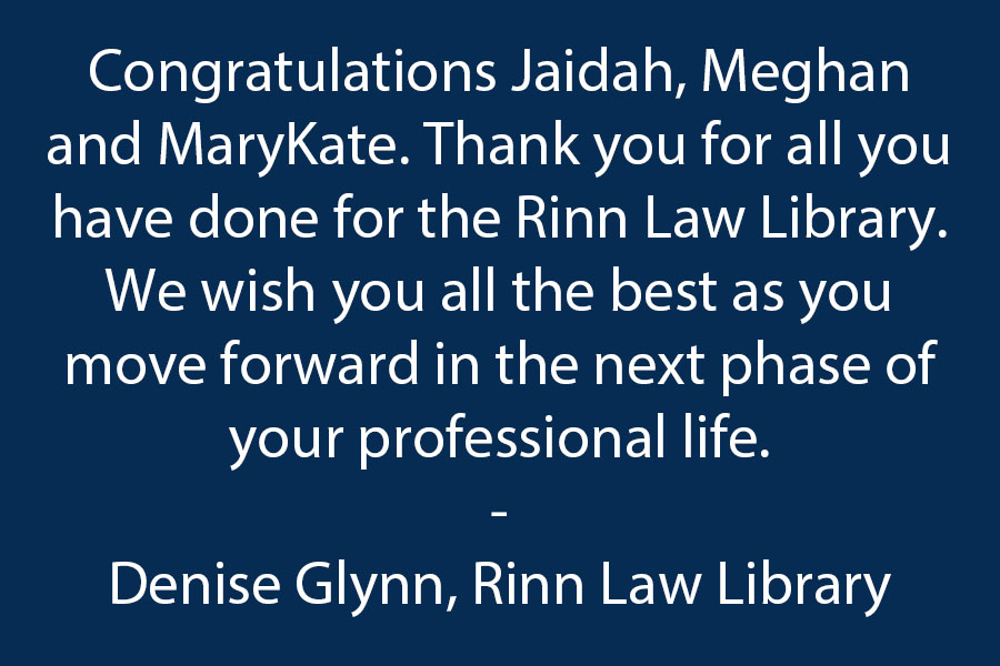 Congratulations to Our Graduating Rinn Law Library Student Workers--Jaidah Blakney, Meghan Lloyd and MaryKate Schneider!!!