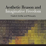 Aesthetic Reason and Imaginative Freedom: Friedrich Schiller and Philosophy