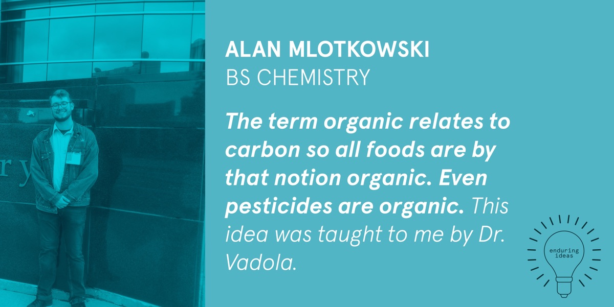 Alan Mlotkowski, BS Chemistry: The term organic relates to carbon so all foods are by that notion organic. Even pesticides are organic. This idea was taught to me by Dr Vadola.