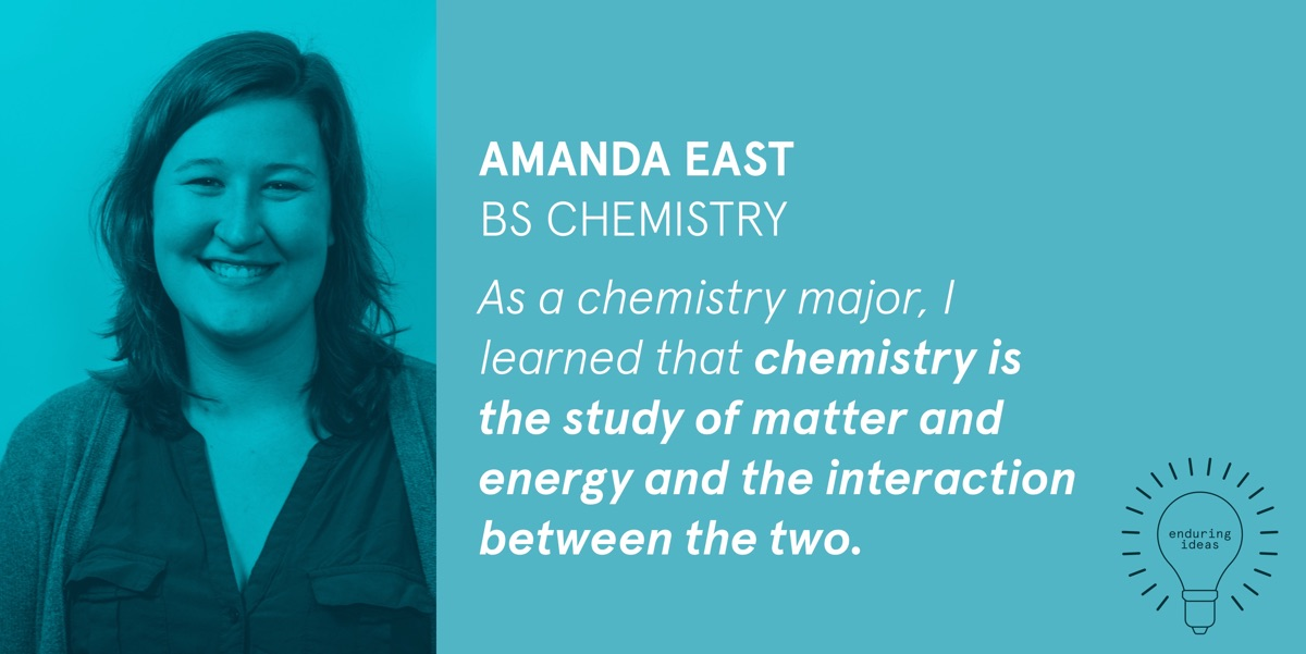 Amanda East, BS Chemistry: As a chemistry major, I learned that chemistry is the study of matter and energy and the interaction between the two.