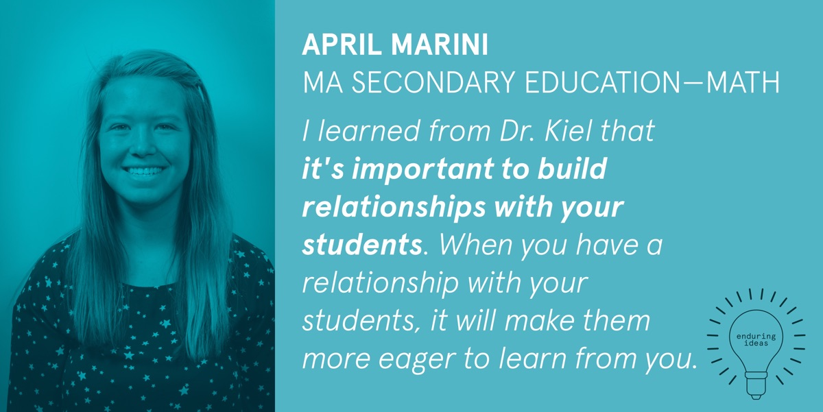 April Marini, MA Secondary Education-Math: I learned from Dr. Kiel that it's important to build relationships with your students. When you have a relationship with your students, it will make them more eager to learn from you.