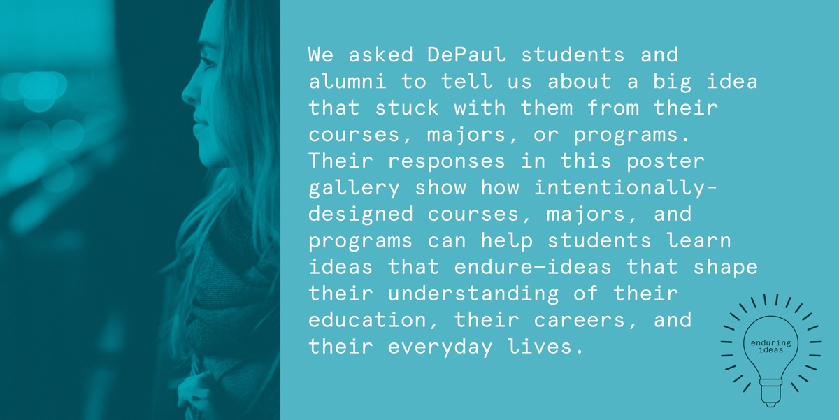 We asked DePaul students and alumni to tell us about a big idea that stuck with them from their courses, majors, or programs. Their responses in this poster gallery show how intentionally-designed courses, majors and programs can help students learn ideas that endure—ideas that shape their understanding of their education, their careers, and their everyday lives.