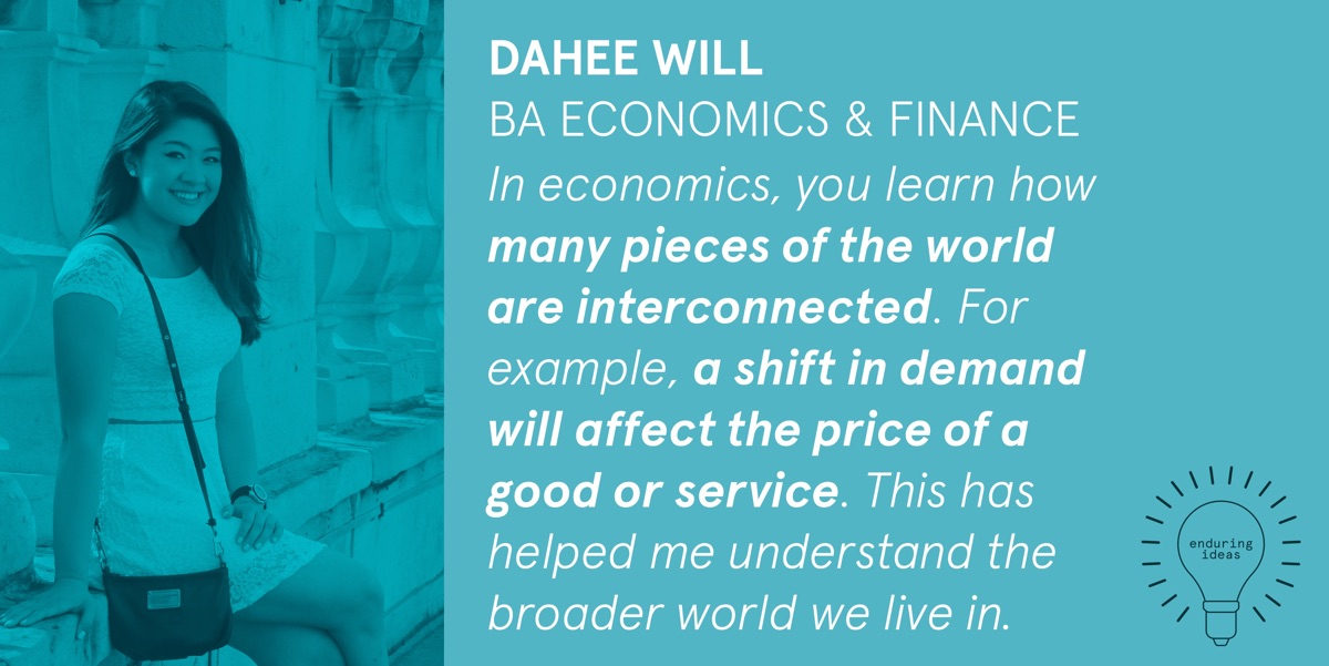 Dahee Will, BA Economics & Finance: In economics, you learn how many pieces of the world are interconnected. For example, a shift in demand will affect the price of a good or service. This has helped me understand the broader world we live in.