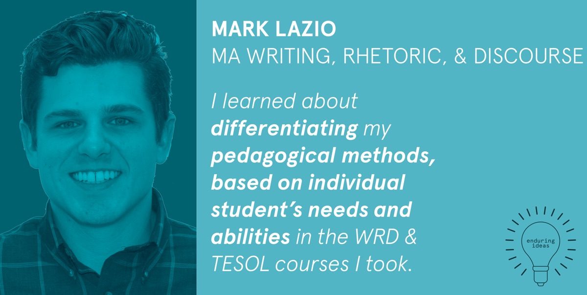 Mark Lazio, MA Writing, Rhetoric & Discourse: I learned about differentiating my pedagogical methods, based on individual students' needs and abilities in the WRD & TESOL courses I took.