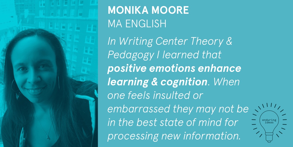Monika Moore, MA English: In Writing Center Theory & Pedagogy I learned that positive emotions enhance learning & cognition. When one feels insulted or embarrased they may not be in the best state of mind for processing information.
