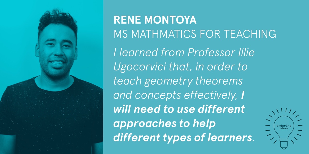 Rene Montoya, MS Mathematics for Teaching: I learned from Professor Illie Ugocorvici that, in order to teach geometry theorems and concepts effectively, I will need to use different approaches to help different types of learners.