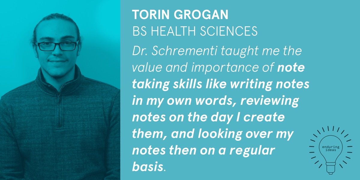 Torin Grogan, BS Health Sciences: Dr. Schrementi taught me the value and importance of note-taking skills like writing notes in my own words, reviewing notes on the day I create them, and looking over my notes on a regular basis.