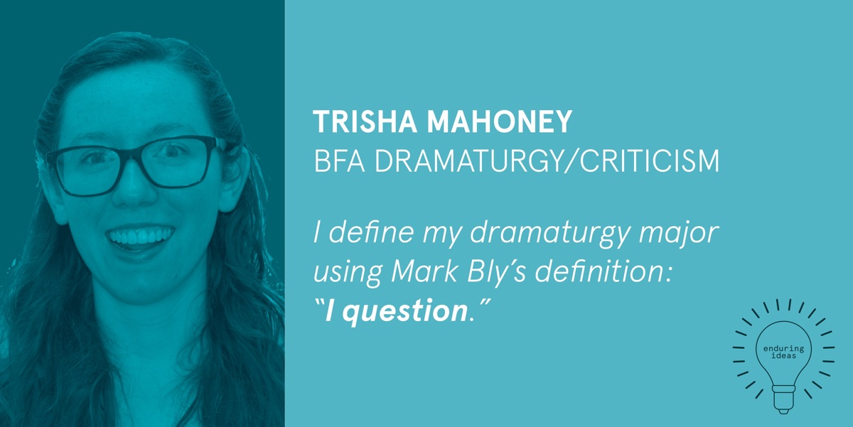 Trisha Mahoney, BFA Dramatury/Criticism: I define my dramaturgy major using Mark Bly's definition: I question.